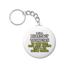 I am a Pharmacy Technician. To save time, let's just assume that I am never wrong.