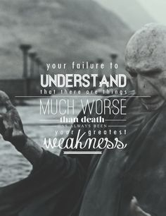 Your failure to understand that there a things much worse than death has always been your greatest weakness.