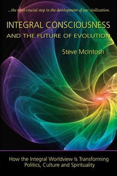 Integral Consciousness and the Future of Evolution: How the Integrail Worldview Is Transforming Politics, Culture...