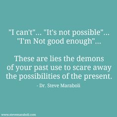 """""""I can't""""… """"It's not possible""""… """"I'm Not good enough""""... ~ These are lies the demons of your past use to scare away the possibilities of the present. - Steve Maraboli #quote"""