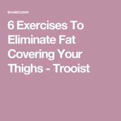 6 Exercises To Eliminate Fat Covering Your Thighs - Trooist