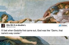 """I'll bet when Godzilla first came out, God was like 'Damn, that name's way cooler.'"""