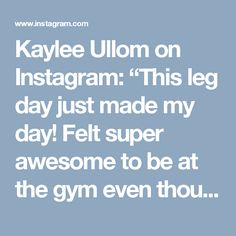 "Kaylee Ullom on Instagram: ""This leg day just made my day! Felt super awesome to be at the gym even though I only took two days off- it felt like a lifetime. I did…"""