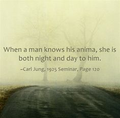 When a man knows his anima, she is both night and day to him.
