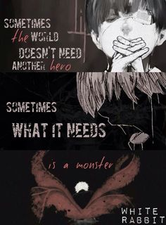 Sometimes the world doesnt need another hero Sometimes what it needs is a monster-Tokyo ghoul,Ken Kaneki Sad Anime Quotes, Manga Quotes, Naruto Quotes, True Quotes, Mood Quotes, Depressing Quotes, Tokyo Ghoul Quotes, Ken Kaneki Tokyo Ghoul, Tokyo Ghoul Wallpapers
