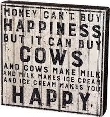 Image result for money can't buy happiness but it can buy cows
