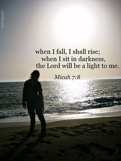 Rejoice not over me, Omy enemy;when I fall, I shall rise;when I sit in darkness,theLordwill be a light to me.  Micah 7:8