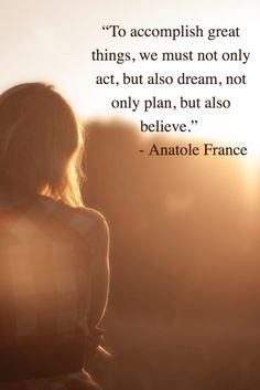 To accomplish great things, we must not only act, but also dream, not only plan, but also believe.- Anatole France