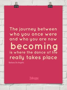 The journey between who you once were and who you are now becoming is where the dance of life really by Barbara De Angelis #5101