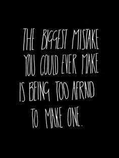 The biggest mistake you could ever make is being too afraid to make one.