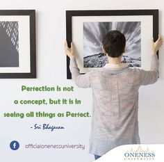 Perfection is not a concept, but it is in seeing all things as perfect. -Sri Bhagavan