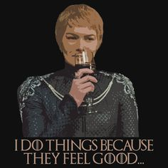 "Cersei Lannister - ""I do things because they feel good"" - Quotes from Game of Thrones.  This quote is from the Season 6, Episode 10 Finale, ""Winds of Winter"""