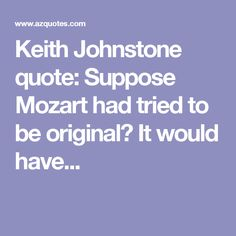 Keith Johnstone quote: Suppose Mozart had tried to be original? It would have...