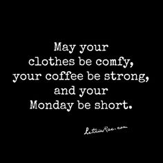 May your clothes be comfy, your coffee be strong, and you Monday be short.  #coffee #Monday #comfy
