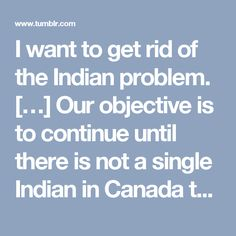 I want to get rid of the Indian problem. […] Our objective is to continue until there is not a single Indian in Canada that has not been absorbed into the body politic and there is no Indian Question and no Indian Department. — Duncan Campbell Scott, Deputy Superintendent of Indian Affairs from 1913 to 1932