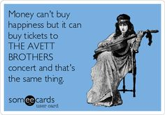 Money can't buy happiness but it can buy tickets to THE AVETT BROTHERS concert and that's the same thing. | Reminders Ecard