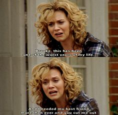 I always think of this when Peyton leaves for la and Brooke says that Peyton isn't there for her in HER hardest times