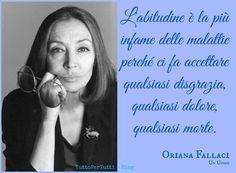 TuttoPerTutti: ORIANA FALLACI (Firenze, 29 giugno 1929 – Firenze, 15 settembre 2006) L'abitudine è la più infame delle malattie perché ci fa accettare qualsiasi disgrazia, qualsiasi dolore, qualsiasi morte. http://tucc-per-tucc.blogspot.it/2015/06/oriana-fallaci-firenze-29-giugno-1929.html