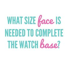 {O2} Trivia: What size face is needed to complete the watch base? brandieyost.origamiowl.com