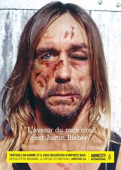 """THE FUTURE OF ROCK, IT'S JUSTIN BIEBER""""Torture a man and he will tell you anything,"""" a new shock campaign created by Amnesty International Belgium and entitled """"Stop Torture !"""", featuring Iggy Pop and the Dalai Lama… Absolutely brilliant!"""