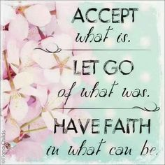 Accept what is. Let go of what was. Have faith in what can be. | Anonymous ART of Revolution