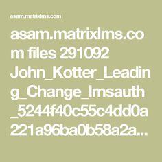 asam.matrixlms.com files 291092 John_Kotter_Leading_Change_lmsauth_5244f40c55c4dd0a221a96ba0b58a2a74597a370.pdf