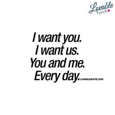 """""""I want you. I want us. You and me. Every day."""" - When you just want someone. So much. - www.lovablequote.com #Iwantyou"""
