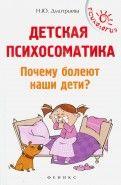 Наталья Дмитриева - Детская психосоматика. Почему болеют наши дети? обложка книги