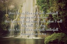 Your love is like a waterfall, waterfall running wild and free You hear my heart when I call, when I call deep calls, too deep Your love is like a waterfall, waterfall raining down on me - Chris Tomlin