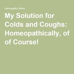 My Solution for Colds and Coughs: Homeopathically, of Course!
