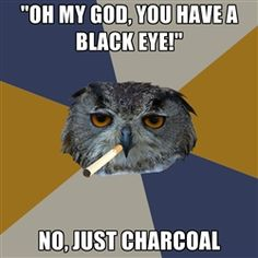 Art Student Owl lol so true.