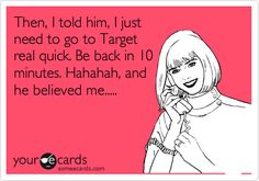 Funny Family Ecard: Then, I told him, I just need to go to Target real quick. Be back in 10 minutes. Hahahah, and he believed me.....