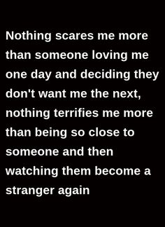 Nothing scares me more than someone loving me one day and deciding they don't want me the next, nothing terrifies me more than being so close to someone and then watching them become a stranger again Scared Love Quotes, Left Me Quotes, One Day Quotes, Scared To Love, Love Quotes For Her, Real Life Quotes, Best Love Quotes, Quotes For Kids, Relationship Quotes