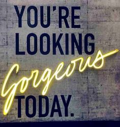 You are looking gorgeous today! - Look in the mirror and tell yourself how beautiful you are. And remember: flaws make people even more interesting. Love yourself.