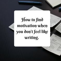 How to find motivation when you don't feel like writing. Sometimes we all feel