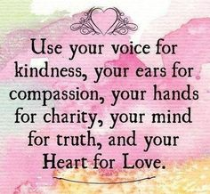 Use your voice for kindness, your ears for compassion, your hands for charity, your mind for truth and your heart for love