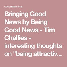 """Bringing Good News by Being Good News - Tim Challies - interesting thoughts on """"being attractive"""" while holding fast to Truth."""