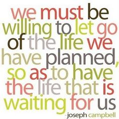 Beautiful and true words: We must be willing to let go of the life we have planned, so as to have the life that is waiting for us. Lots of other great quotes at this link. words-to-live-by The Words, Cool Words, Great Quotes, Quotes To Live By, Me Quotes, Funny Quotes, Famous Quotes, Wisdom Quotes, Brave Quotes