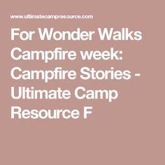 For Wonder Walks Campfire week: Campfire Stories - Ultimate Camp Resource F
