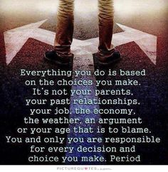 Everything you do is based on the choices you make. It's not your parents, your past relationships, your job, the economy, the weather, an argument or your age that is to blame. You and only you are responsible for every decision and choice you make. Period.