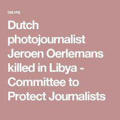 Dutch photojournalist Jeroen Oerlemans killed in Libya - Committee to Protect Journalists