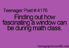 The day before yesterday, I was very interested in the window during the Maths Class and teacher yelled at me because of this:) So, this is so true More