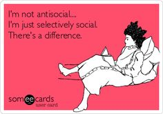 I'm not antisocial.... I'm just selectively social. There's a difference.