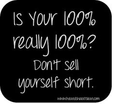 Don't sell yourself short - give 100%, 100% of the time!
