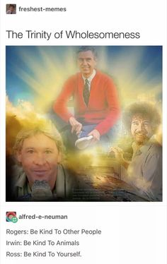 The Trinity of wholesomeness (Steve Irwin, Bob Ross, Mr. Rogers)<<Don't forget bill nye! We Are The World, In This World, Stupid Funny, Funny Jokes, Hilarious, Funny Humour, Nerd Jokes, Stupid Memes, Funny Gifs