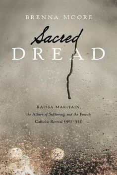 Sacred Dread by Brenna Moore  (my sis-in-law!)  Raissa Maritain, the Allure of Suffering, and the French Catholic Revival (1905-1944)