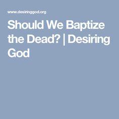 Should We Baptize the Dead?   Desiring God