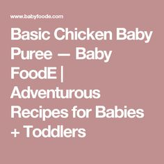 Basic Chicken Baby Puree — Baby FoodE | Adventurous Recipes for Babies + Toddlers
