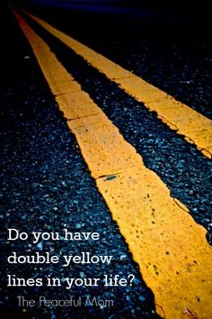 "Just as the double yellow lines on the road show us where to drive and where not to cross over, our lives need to have ""double yellow lines""...--The Peaceful Mom"