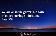 We are all in the gutter, but some of us are looking at the stars. - Oscar Wilde #brainyquote #QOTD